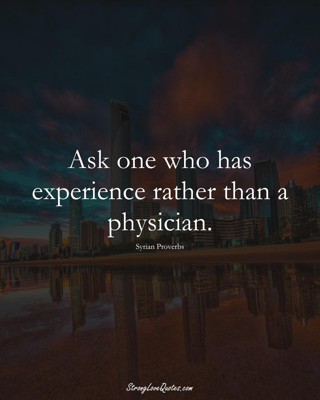 Ask one who has experience rather than a physician. (Syrian Sayings);  #MiddleEasternSayings