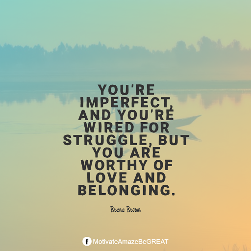 "Inspirational Quotes About Life And Struggles: ""You're imperfect, and you're wired for struggle, but you are worthy of love and belonging."" — Brene Brown"