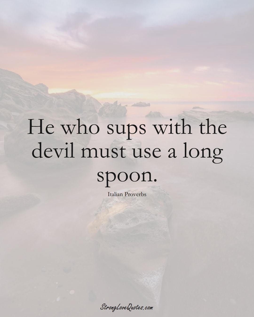 He who sups with the devil must use a long spoon. (Italian Sayings);  #EuropeanSayings