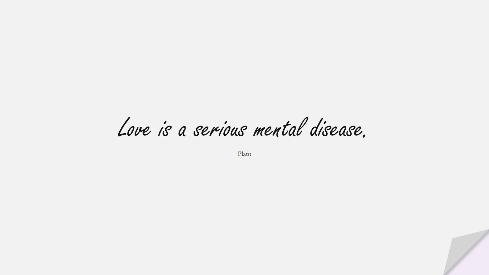 Love is a serious mental disease. (Plato);  #InspirationalQuotes