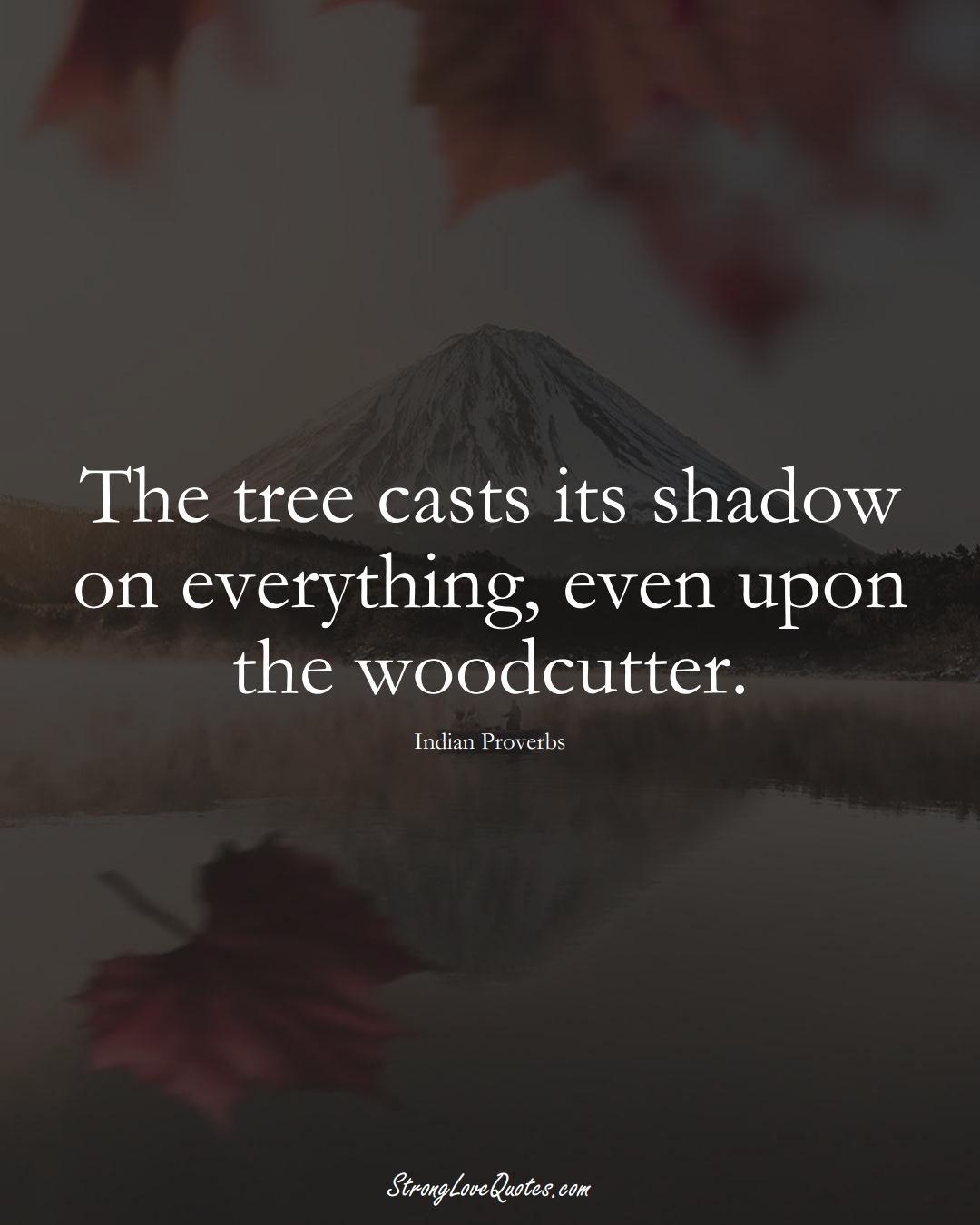 The tree casts its shadow on everything, even upon the woodcutter. (Indian Sayings);  #AsianSayings