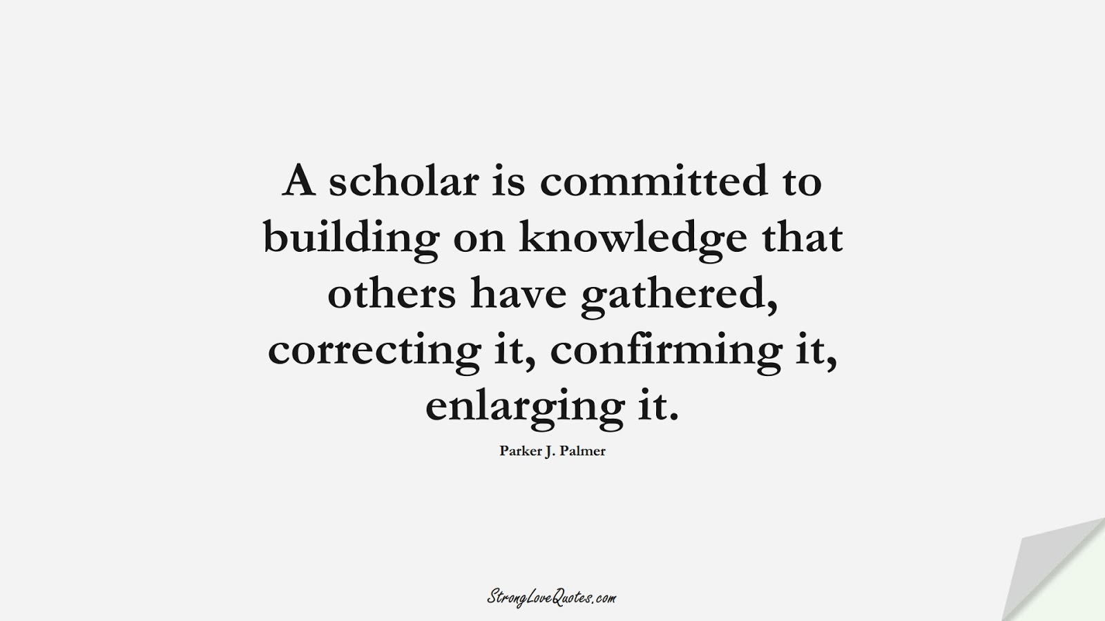 A scholar is committed to building on knowledge that others have gathered, correcting it, confirming it, enlarging it. (Parker J. Palmer);  #KnowledgeQuotes