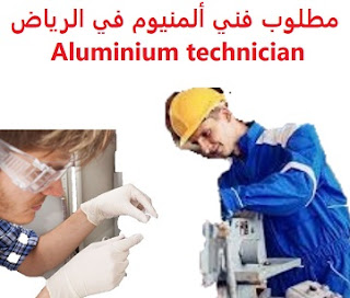 وظائف السعودية مطلوب فني ألمنيوم في الرياض Aluminium technician