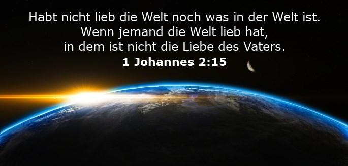 Habt nicht lieb die Welt noch was in der Welt ist. Wenn jemand die Welt lieb hat, in dem ist nicht die Liebe des Vaters.