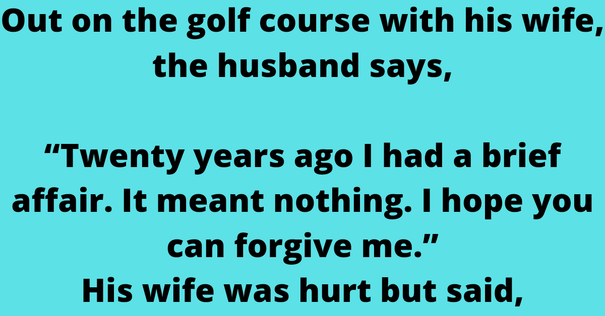 """Out on the golf course with his wife, the husband says,    """"Twenty years ago I had a brief affair. It meant nothing. I hope you can forgive me.""""    His wife was hurt but said,    """"Dearest, those days are long gone. What we"""