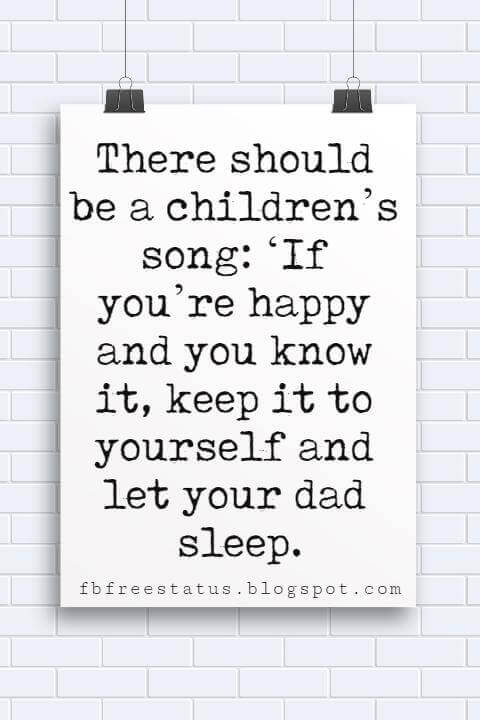 best fathers day sayings, There should be a children's song: 'If you're happy and you know it, keep it to yourself and let your dad sleep. -Jim Gaffigan