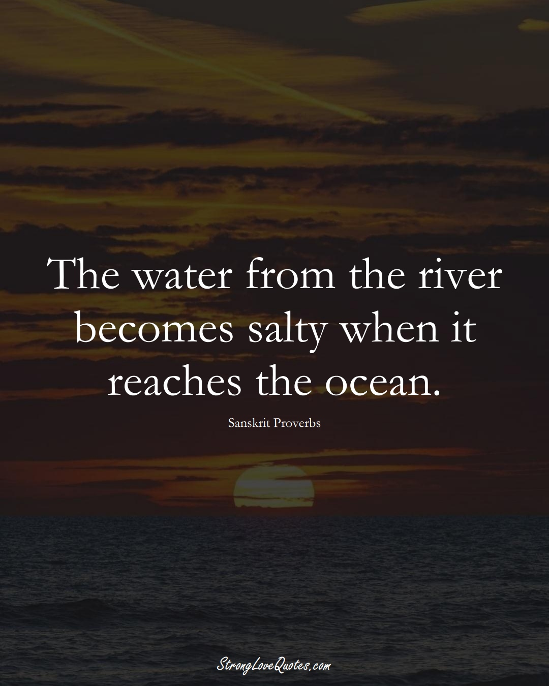 The water from the river becomes salty when it reaches the ocean. (Sanskrit Sayings);  #aVarietyofCulturesSayings