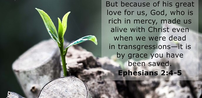 But because of his great love for us, God, who is rich in mercy, made us alive with Christ even when we were dead in transgressions—it is by grace you have been saved.