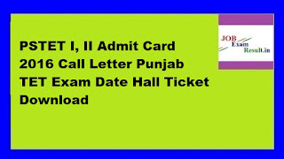 PSTET I, II Admit Card 2016 Call Letter Punjab TET Exam Date Hall Ticket Download