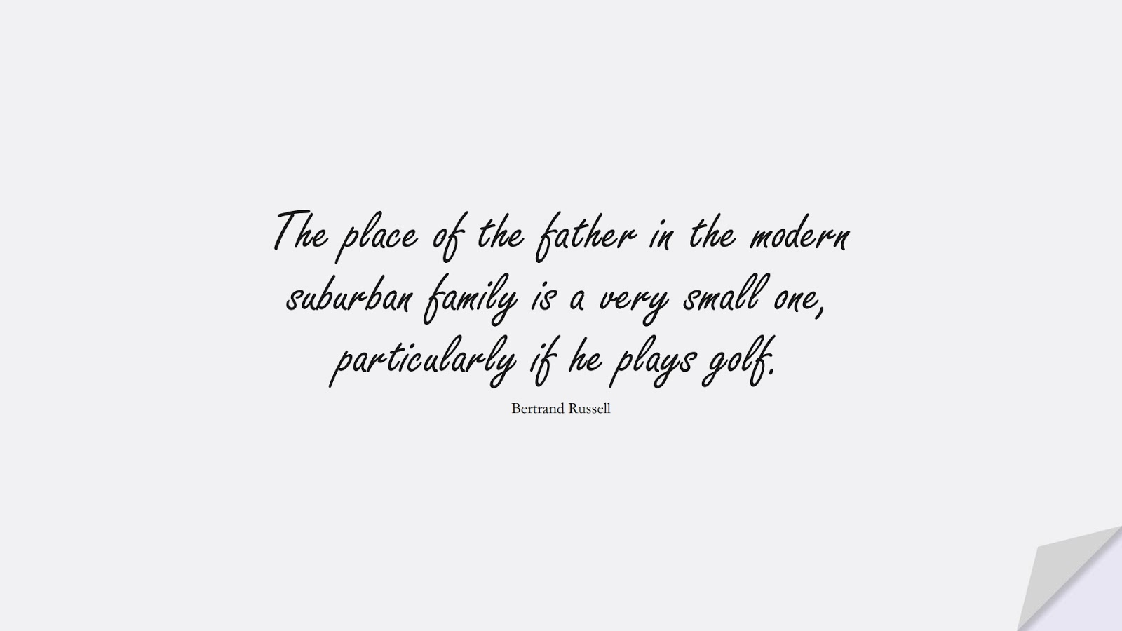 The place of the father in the modern suburban family is a very small one, particularly if he plays golf. (Bertrand Russell);  #FamilyQuotes