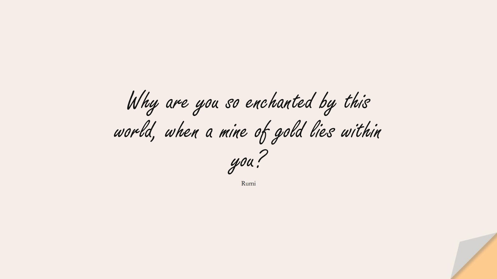 Why are you so enchanted by this world, when a mine of gold lies within you? (Rumi);  #RumiQuotes