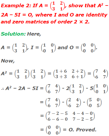 Example 2: If A = (■(1&2@3&1)), show that A2 – 2A – 5I = O, where I and O are identity and zero matrices of order 2 × 2. Solution: Here,  A = (■(1&2@3&1)), I = (■(1&0@0&1)) and O = (■(0&0@0&0)).  Now, A2 = (■(1&2@3&1))(■(1&2@3&1)) = (■(1+6&2+2@3+3&6+1)) = (■(7&4@6&7)) ∴ A2 – 2A – 5I = (■(7&4@6&7)) - 2(■(1&2@3&1)) - 5(■(1&0@0&1))                         = (■(7&4@6&7)) - (■(2&4@6&2)) - (■(5&0@0&5))             = (■(7-2-5&4-4-0@6-6-0&7-2-5))                         = (■(0&0@0&0)) = O. Proved.