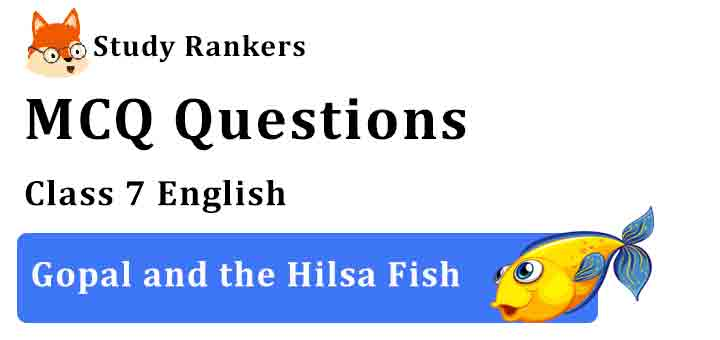 MCQ Questions for Class 7 English Chapter 3 Gopal and the Hilsa Fish Honeycomb