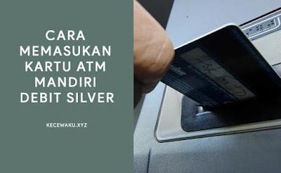 cara memasukan kartu atm mandiri debit silver