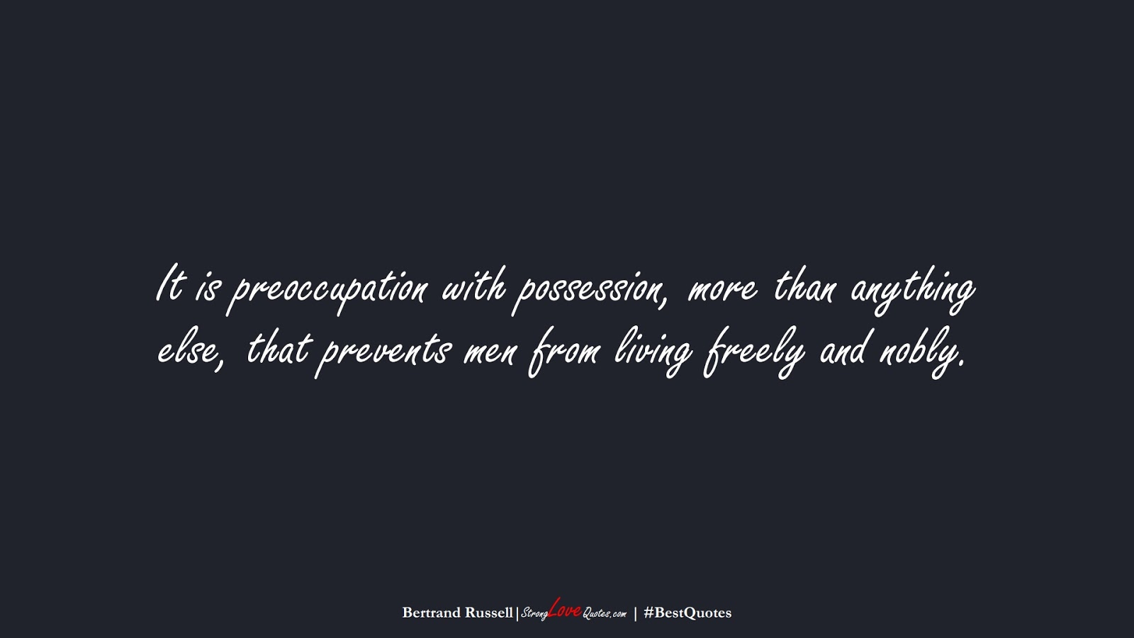 It is preoccupation with possession, more than anything else, that prevents men from living freely and nobly. (Bertrand Russell);  #BestQuotes