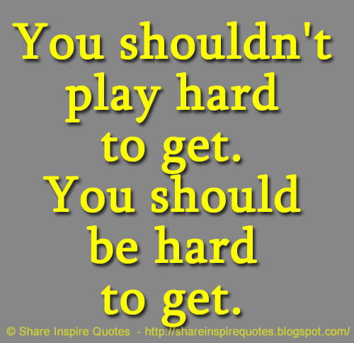 You Shouldnt Play Hard To Get You Should Be Hard To Get Share