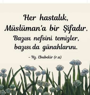 """""""Her hastalık, Müslüman'a bir şifadır. Bazısı nefsini temizler, bazısı da günahlarını."""" Hz. Ebubekir (ra)"""