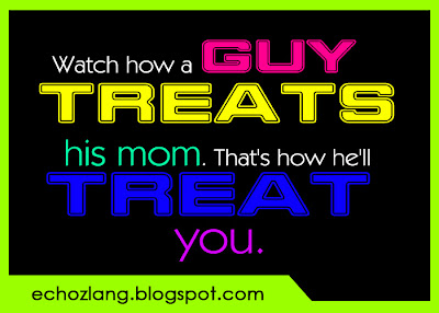 Watch how a guy treats his mom. That's how he'll treat you.
