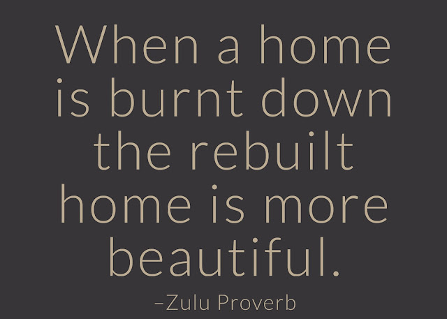 When a home is burnt down the rebuilt home is more beautiful. ~ Having Faith Zulu African Proverb