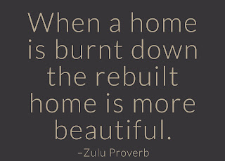 When a home is burnt down the rebuilt home is more beautiful. –Zulu Proverb