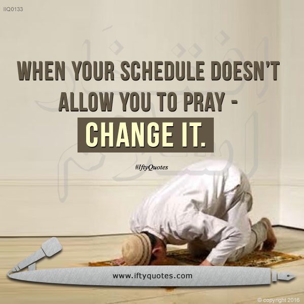 Ifty Quotes | When your schedule doesn't allow you to pray - change it | Iftikhar Islam