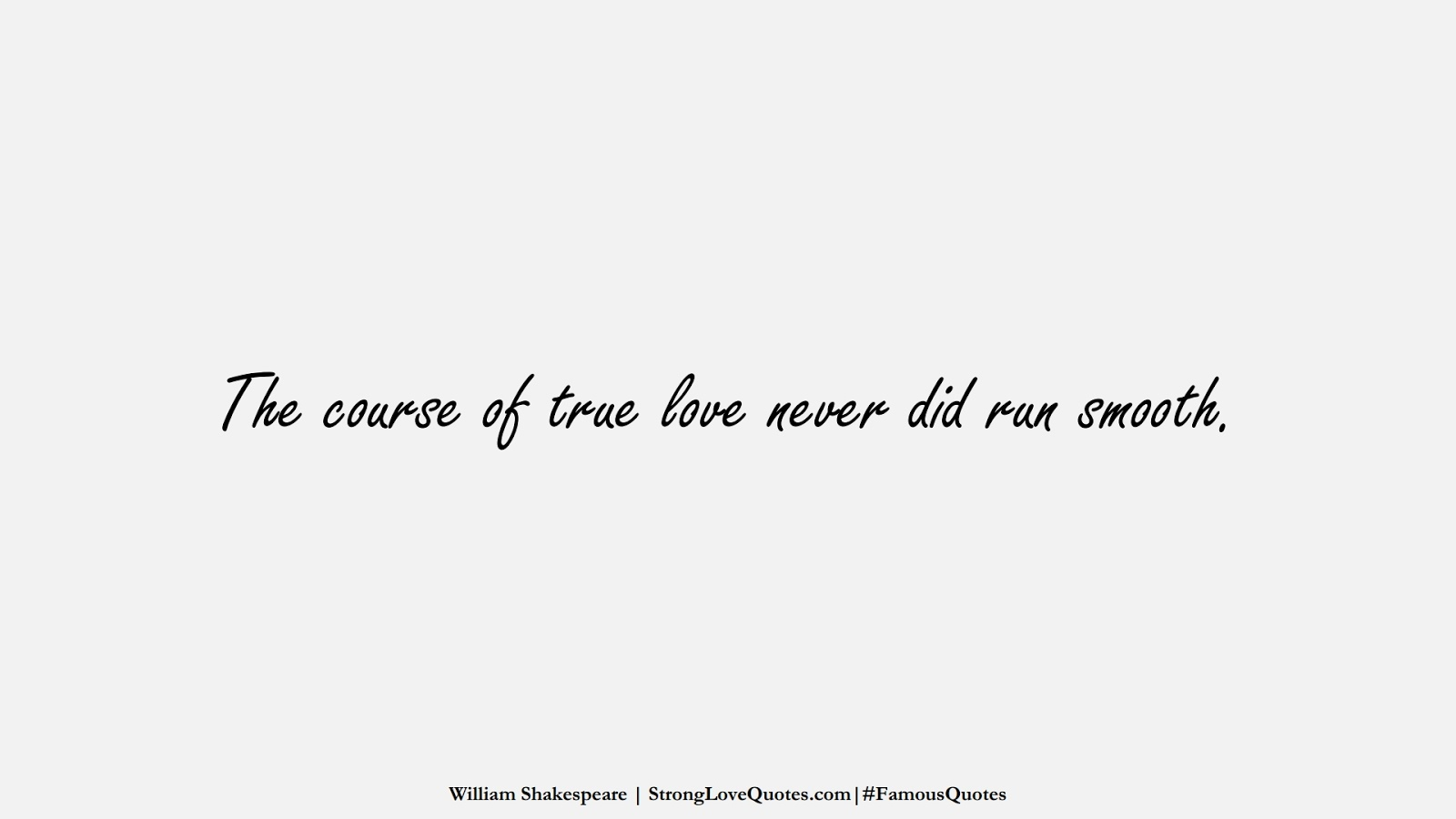 The course of true love never did run smooth. (William Shakespeare);  #FamousQuotes