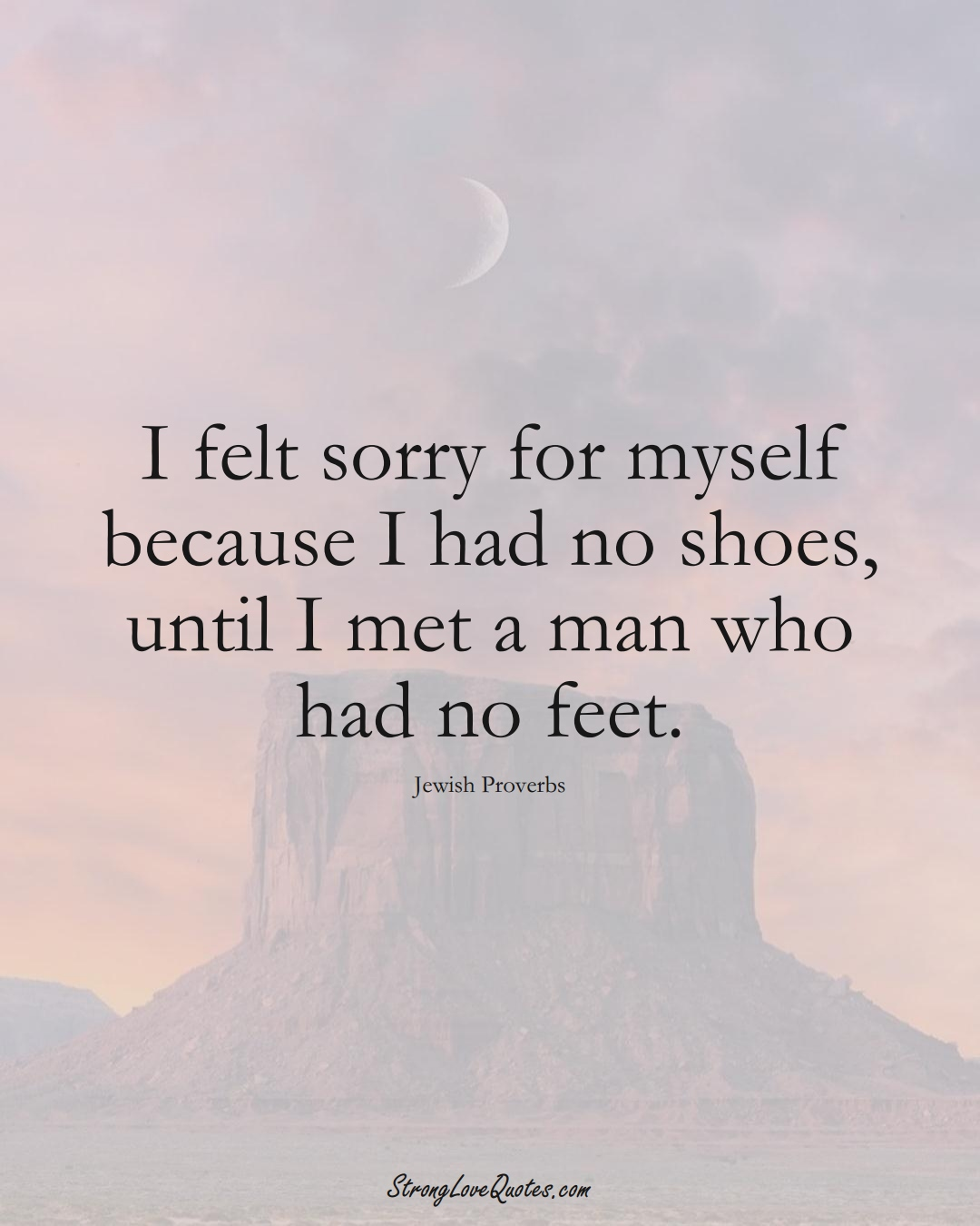 I felt sorry for myself because I had no shoes, until I met a man who had no feet. (Jewish Sayings);  #aVarietyofCulturesSayings
