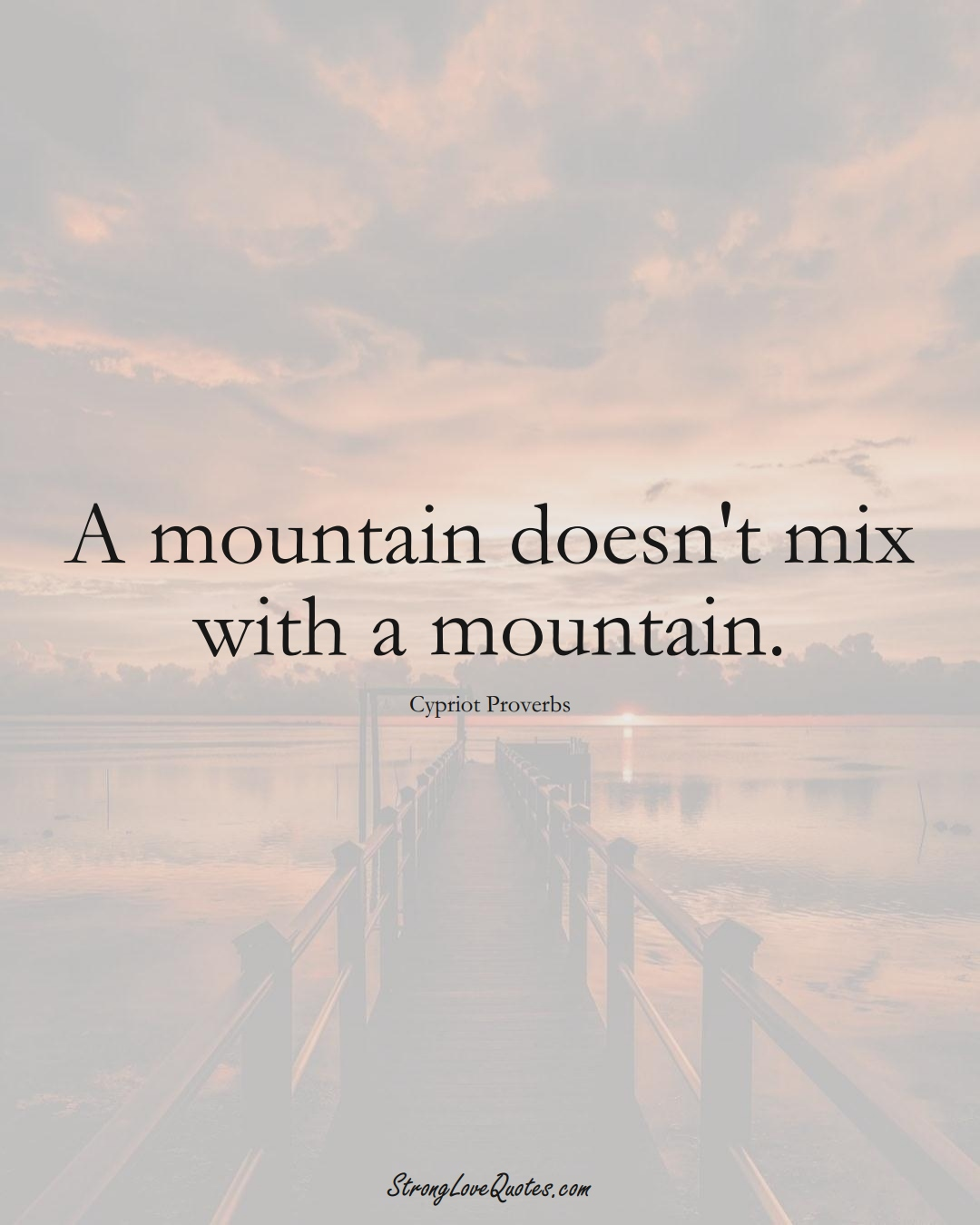 A mountain doesn't mix with a mountain. (Cypriot Sayings);  #MiddleEasternSayings
