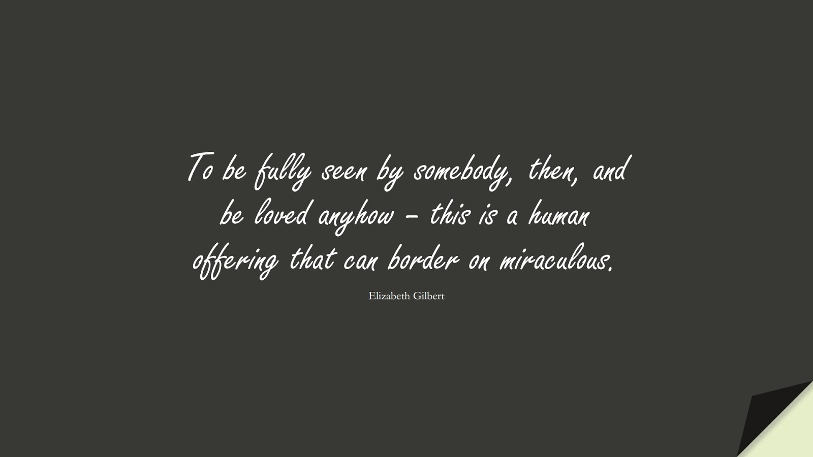 To be fully seen by somebody, then, and be loved anyhow – this is a human offering that can border on miraculous. (Elizabeth Gilbert);  #LoveQuotes