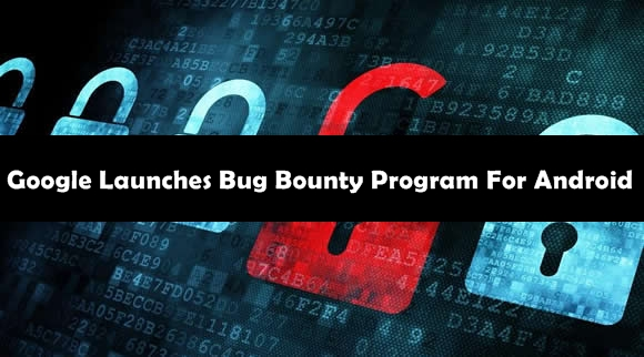 Google Launches Bug Bounty Program For Android