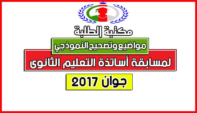 مواضيع والتصحيح النموذجي الرسمي لمسابقة أساتذة التعليم الثانوي2017