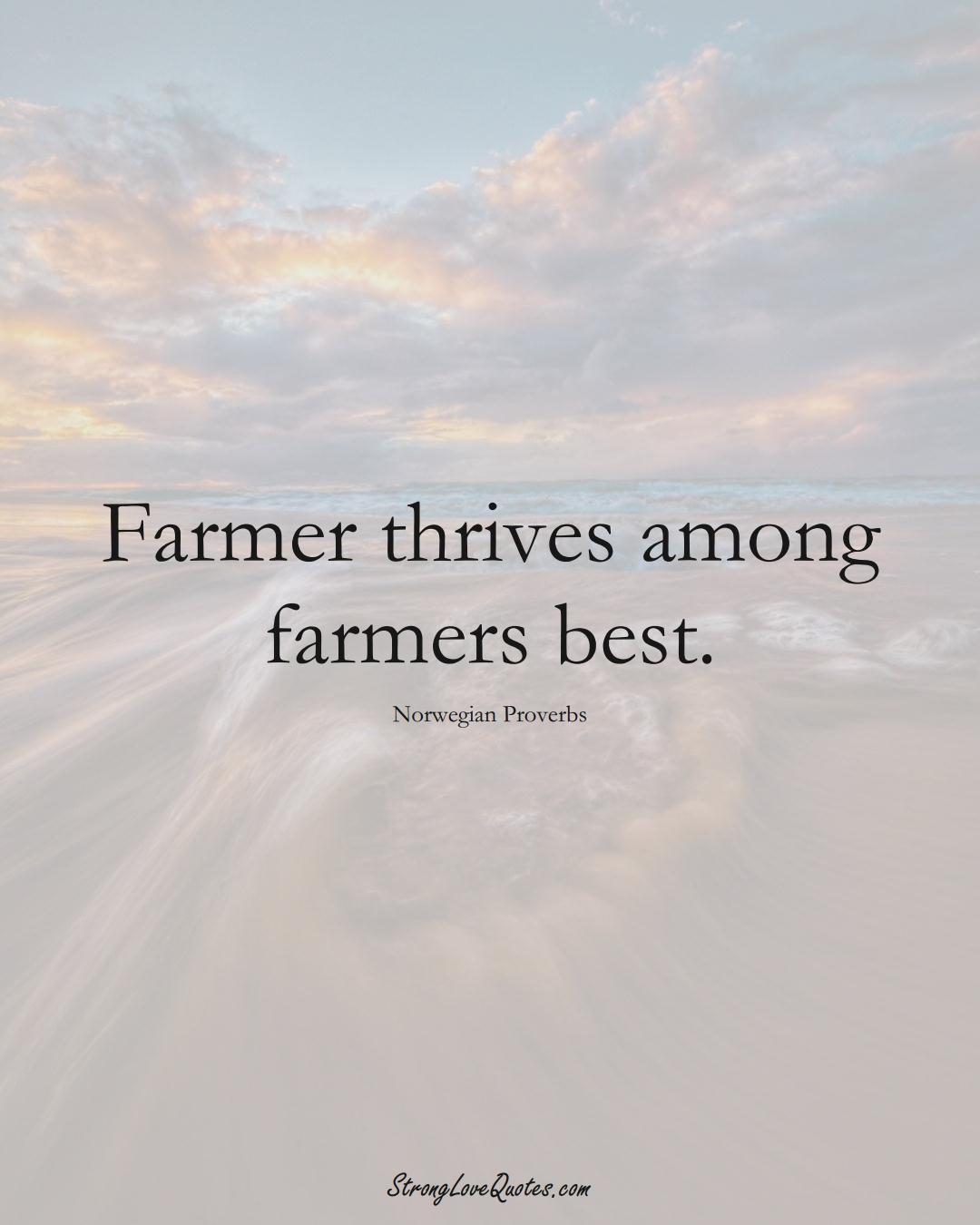 Farmer thrives among farmers best. (Norwegian Sayings);  #EuropeanSayings