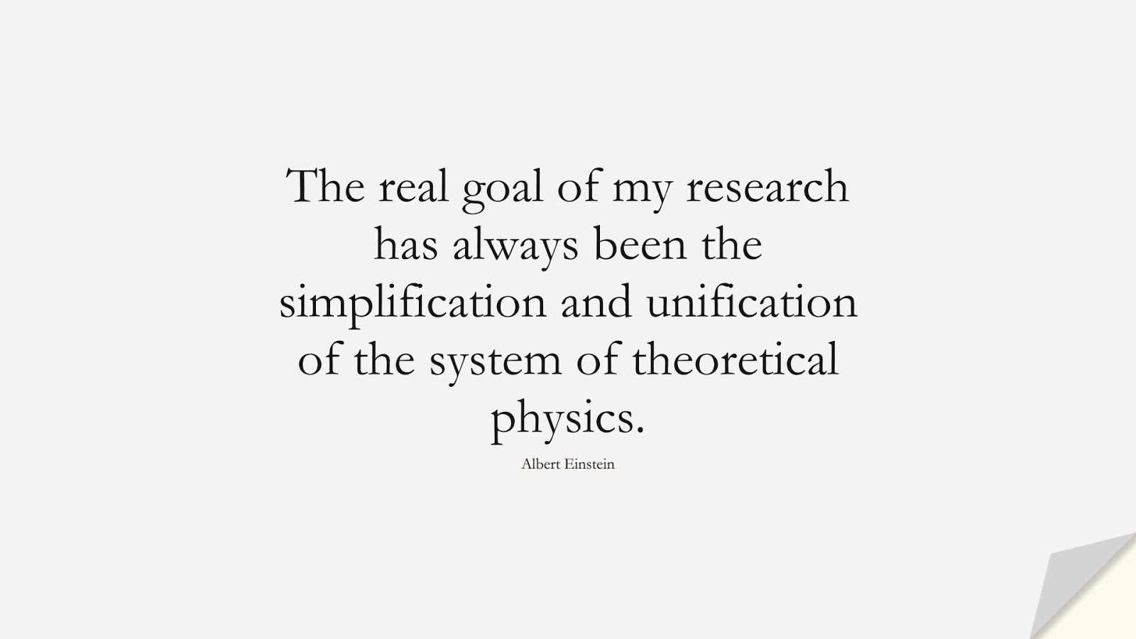 The real goal of my research has always been the simplification and unification of the system of theoretical physics. (Albert Einstein);  #AlbertEnsteinQuotes