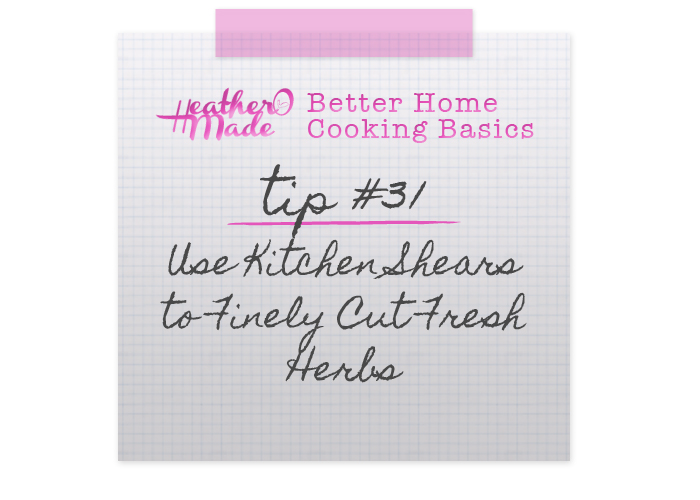 Better Home Cooking Basics. Use Kitchen Shears to Finely Cut Fresh Herbs, cooking tips. heatheromade.