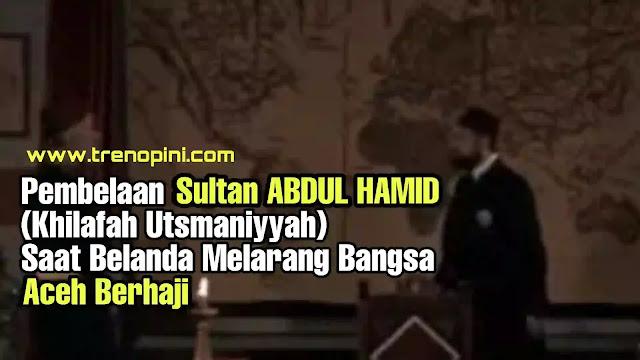 Pembelaan Turki USMANIYAH SULTAN ABDUL HAMID Saat Belanda Melarang Bangsa Aceh Berhaji.