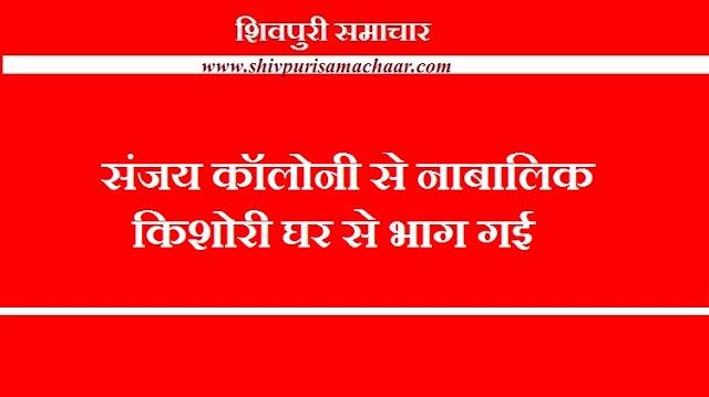 संजय कॉलोनी से नाबालिग किशोरी घर से भाग गई - SHIVPURI NEWS
