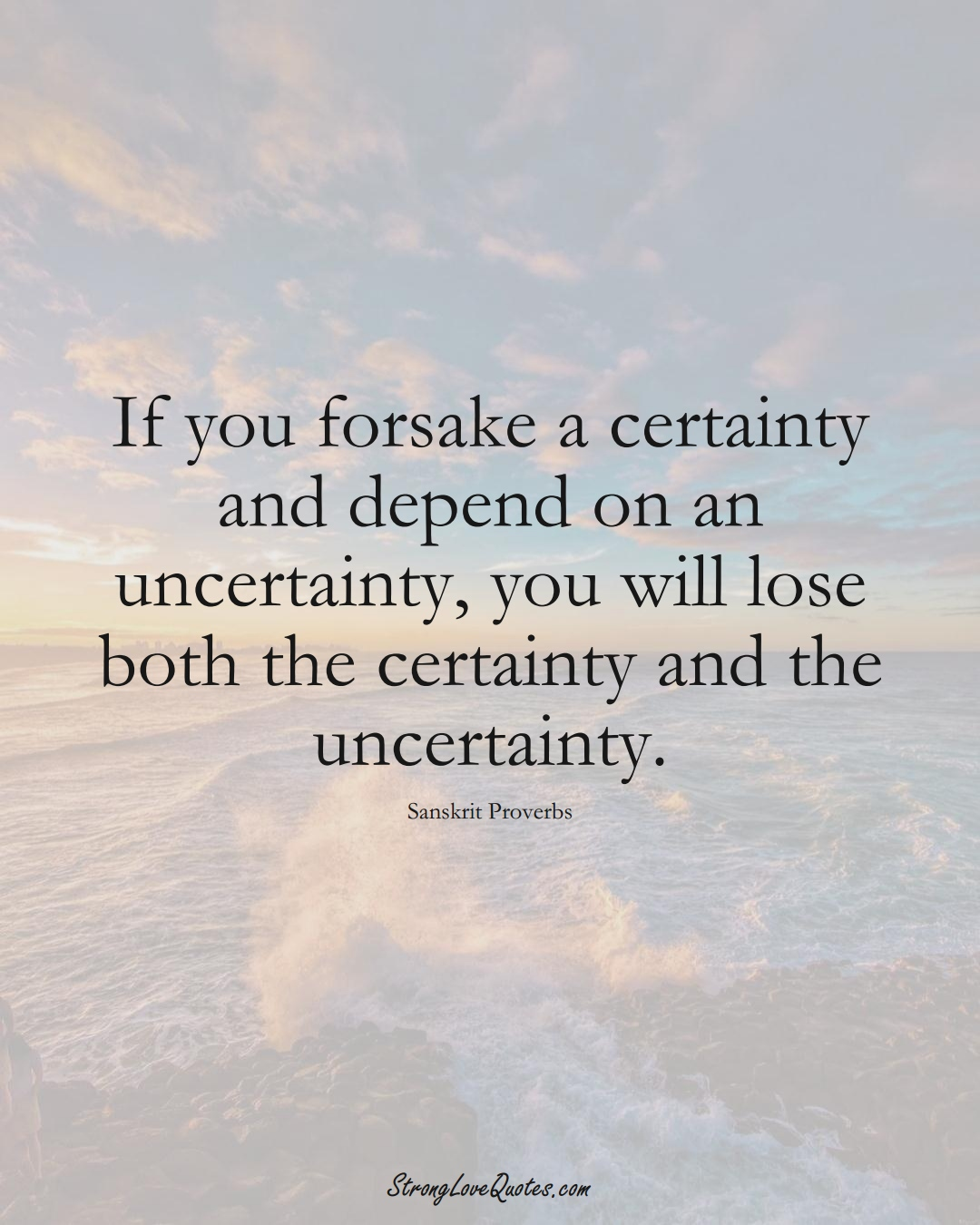 If you forsake a certainty and depend on an uncertainty, you will lose both the certainty and the uncertainty. (Sanskrit Sayings);  #aVarietyofCulturesSayings