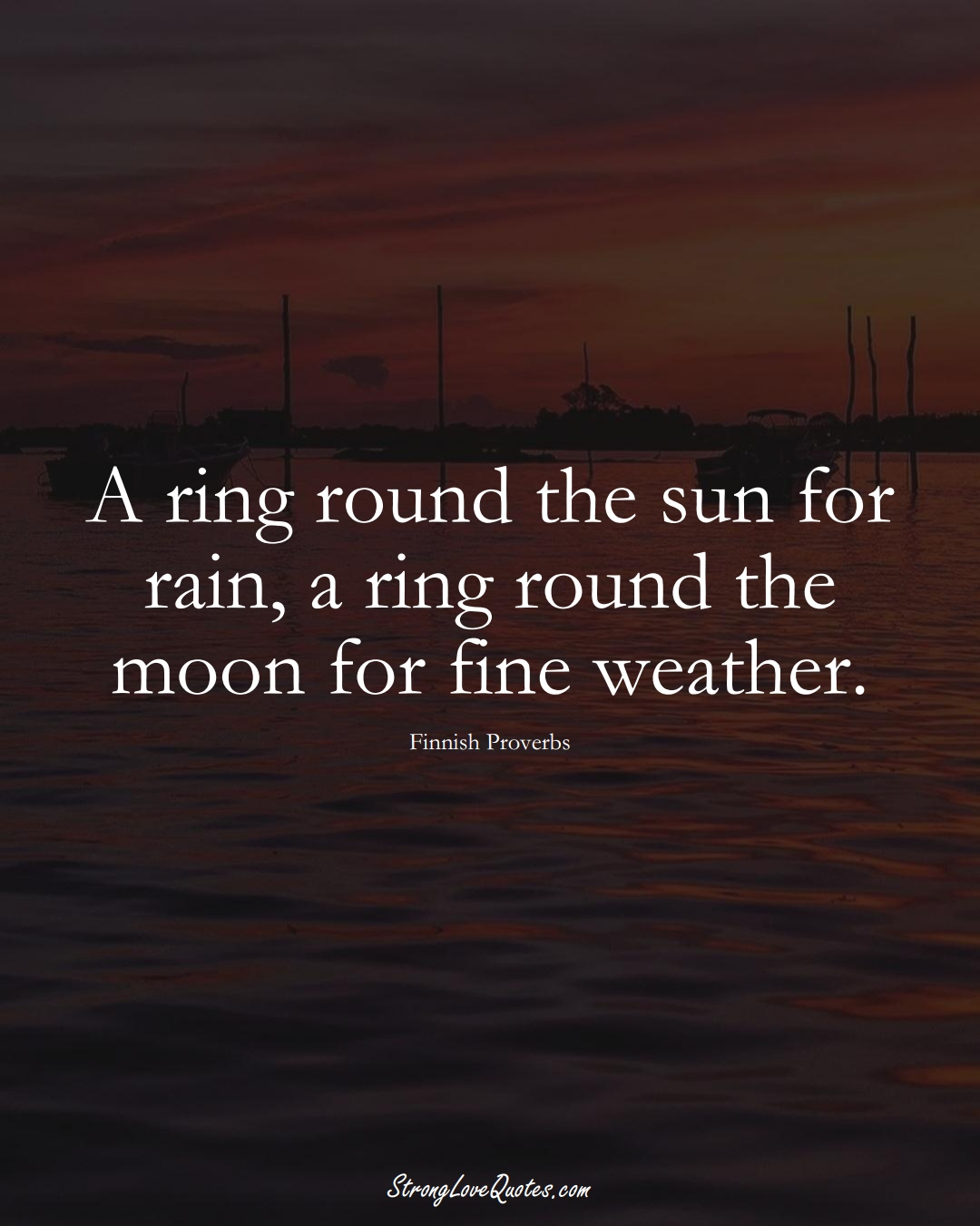 A ring round the sun for rain, a ring round the moon for fine weather. (Finnish Sayings);  #EuropeanSayings