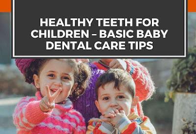 Healthy Teeth For Children – Basic Baby Dental Care Tips