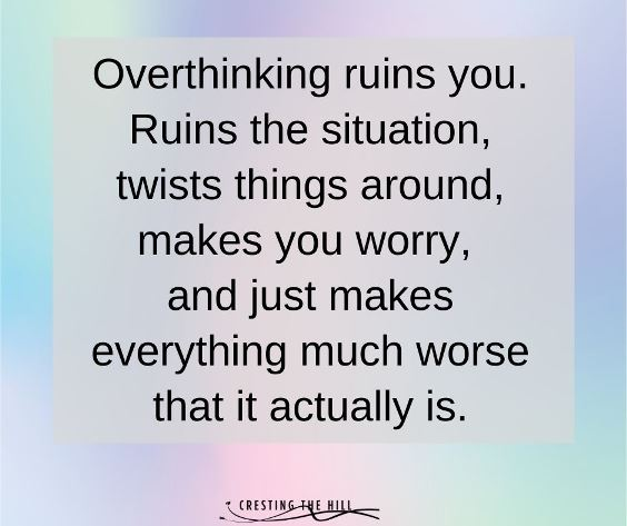 Overthinking ruins you. Ruins the situation, twists things around, makes you worry,  and just makes everything much worse that it actually is.