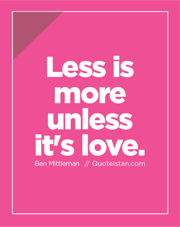 Less is more unless it's love.