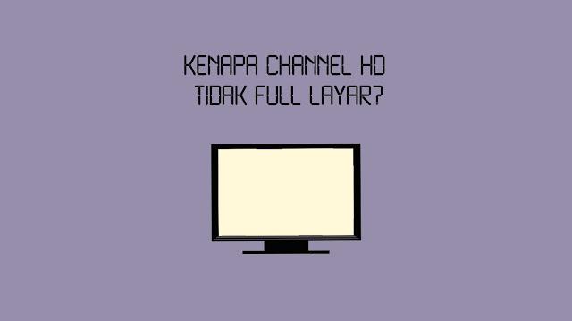 Kenapa Channel HD Tidak Full Layar?