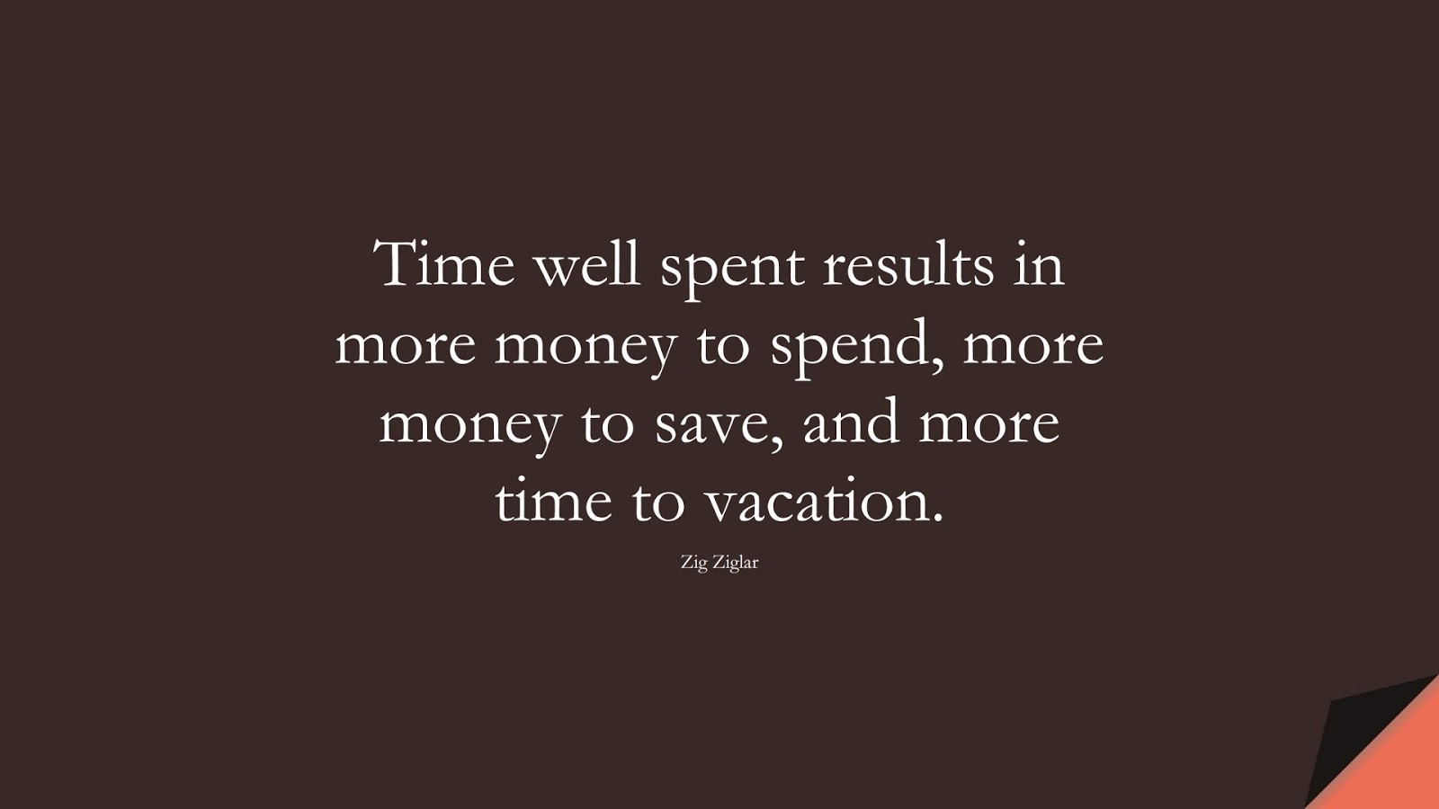 Time well spent results in more money to spend, more money to save, and more time to vacation. (Zig Ziglar);  #MoneyQuotes