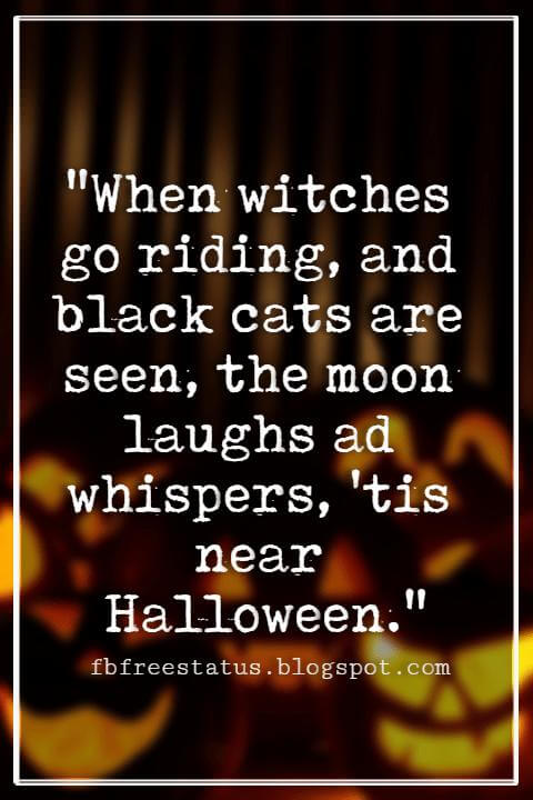 "Halloween Quotes And Sayings, ""When witches go riding, and black cats are seen, the moon laughs ad whispers, 'tis near Halloween."""