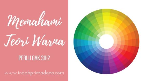 teori warna, memahami teori warna, color wheel, warm colors, cool colors, memahami tentang warna-warna, mengkombinasikan warna, bermain dengan warna
