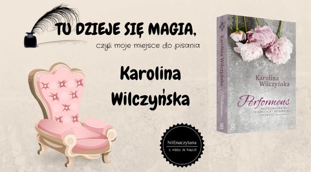 """TU DZIEJE SIĘ MAGIA, czyli moje miejsce do pisania - KAROLINA WILCZYŃSKA - """"PERFORMENS"""""""