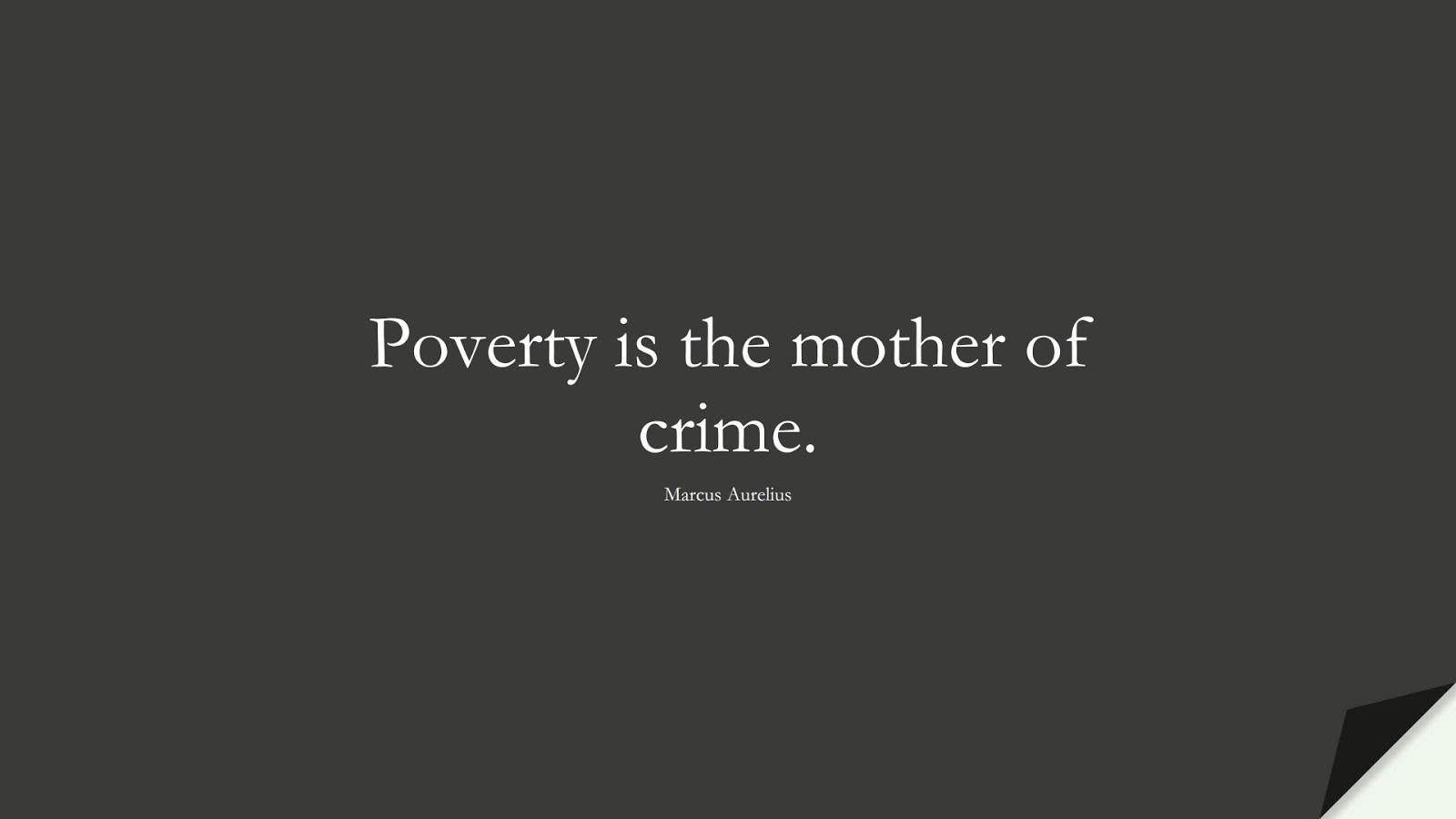 Poverty is the mother of crime. (Marcus Aurelius);  #MarcusAureliusQuotes