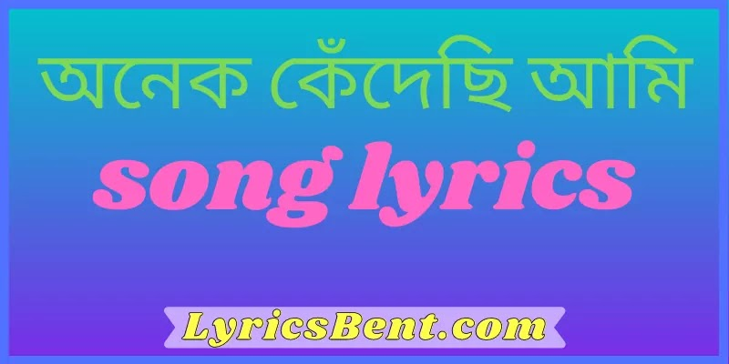 Onek kedechi ami lyrics   অনেক কেঁদেছি আমি song lyrics