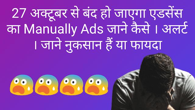 अलर्ट-27 अक्टूबर से बंद हो जाएगा एडसेंस का Manually Ads जाने नुकसान हैं या फायदा