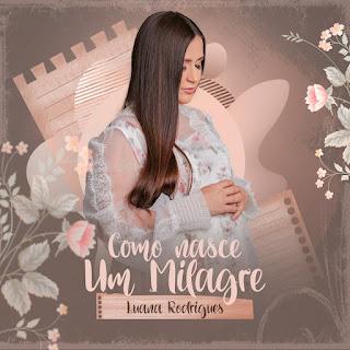 Baixar Música Gospel Como Nasce Um Milagre - Luana Rodrigues Mp3